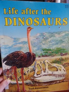 Many forms of life came after the dinosaurs. Such as ostriches, saber tooth tigers, and mammoths.